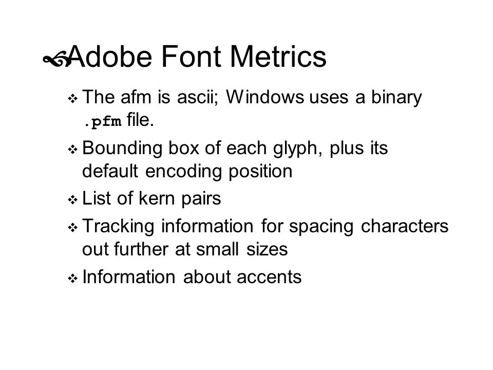 Adobe Font Metrics The afm is ascii; Windows uses a binary .pfm file.