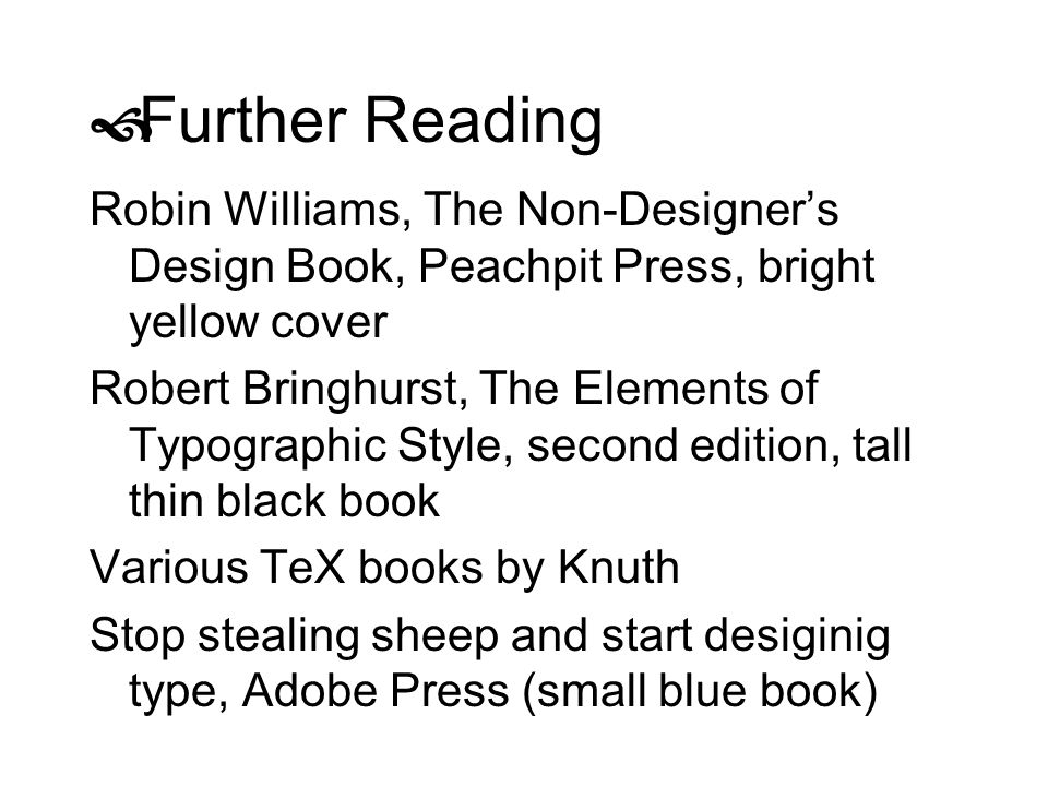 Further Reading Robin Williams, The Non-Designer's Design Book, Peachpit Press, bright yellow cover.
