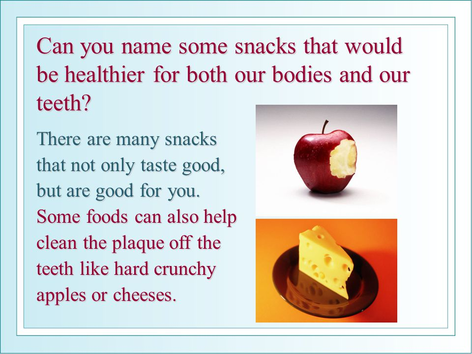 Can you name some snacks that would be healthier for both our bodies and our teeth