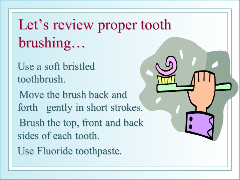 Let's review proper tooth brushing…