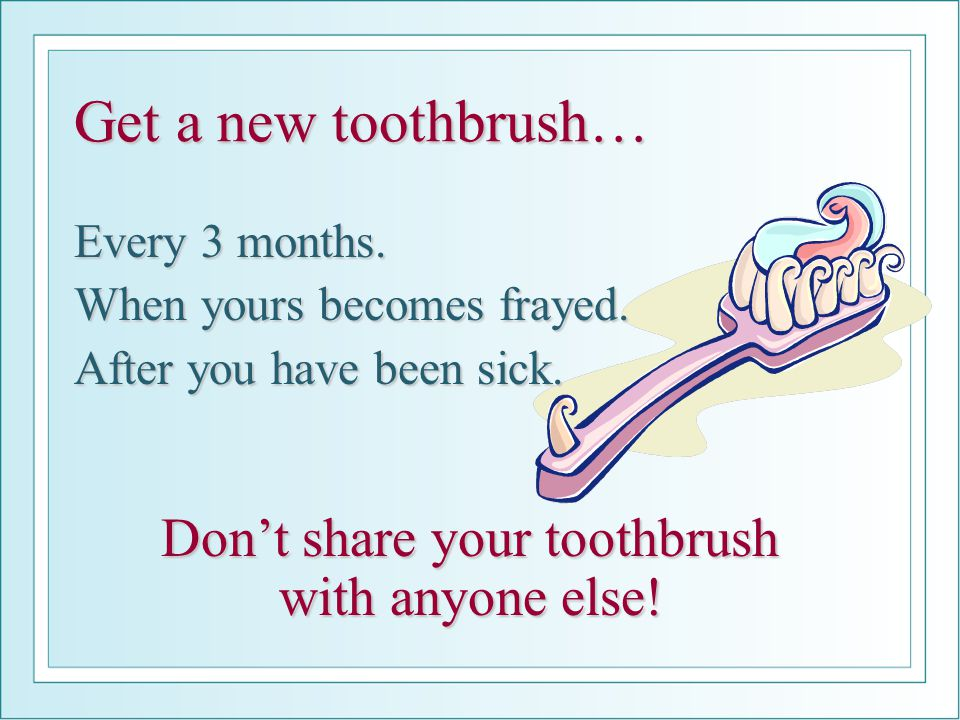 Don't share your toothbrush with anyone else!
