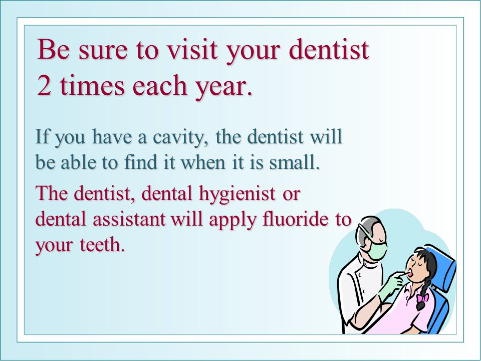 Be sure to visit your dentist 2 times each year.
