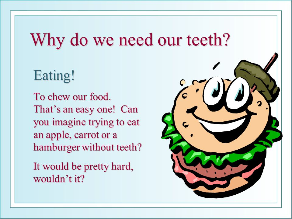 Why do we need our teeth Eating!