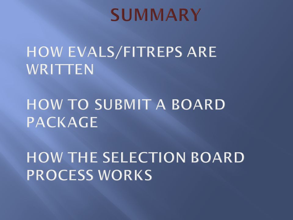 Summary How EVALs/FITREPs are written How to submit a Board Package How the Selection Board Process Works