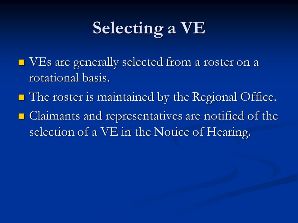 Selecting a VE VEs are generally selected from a roster on a rotational basis. The roster is maintained by the Regional Office.