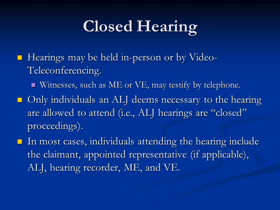 Closed Hearing Hearings may be held in-person or by Video-Teleconferencing. Witnesses, such as ME or VE, may testify by telephone.