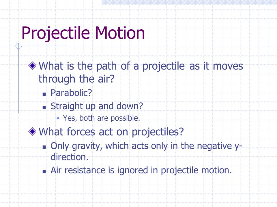 Projectile Motion What is the path of a projectile as it moves through the air Parabolic Straight up and down
