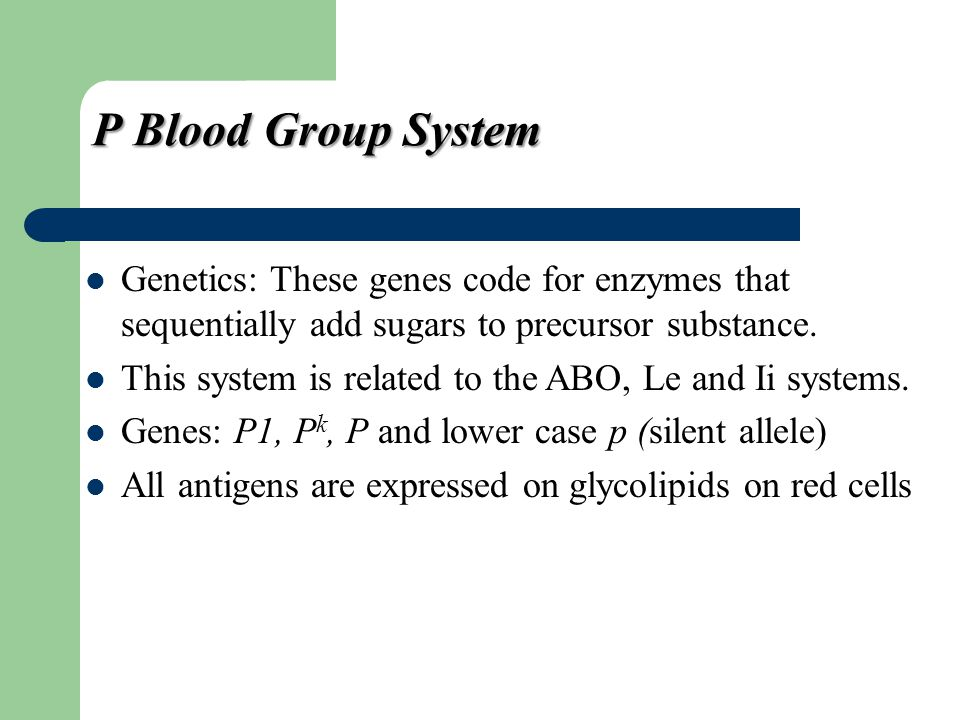 P Blood Group System Genetics: These genes code for enzymes that sequentially add sugars to precursor substance.