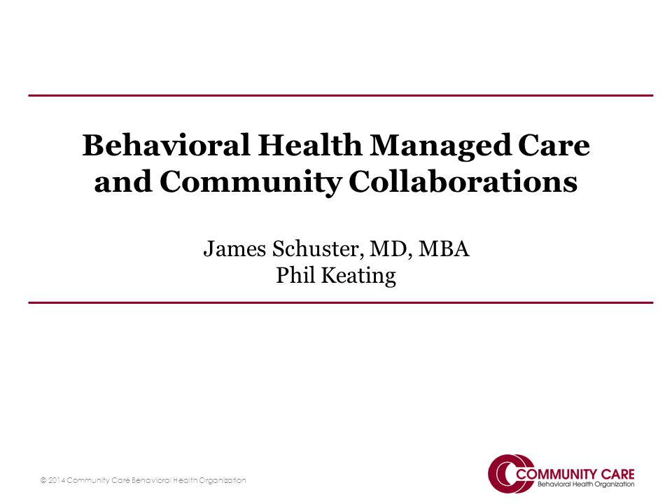Behavioral Health Managed Care and Community Collaborations James Schuster, MD, MBA Phil Keating