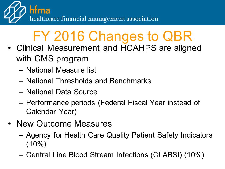 FY 2016 Changes to QBR Clinical Measurement and HCAHPS are aligned with CMS program. National Measure list.