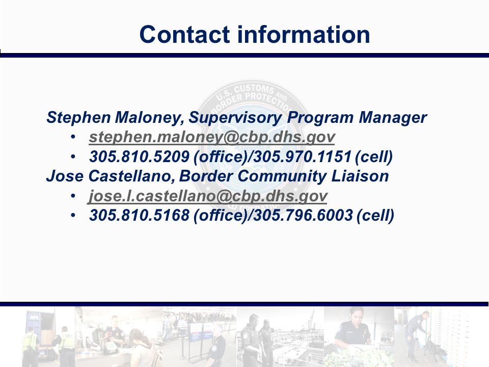 Contact information Stephen Maloney, Supervisory Program Manager. stephen.maloney@cbp.dhs.gov. 305.810.5209 (office)/305.970.1151 (cell)