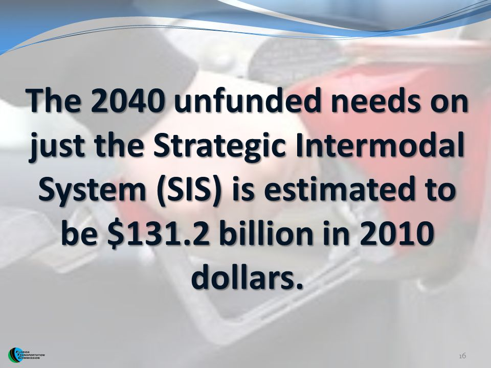 The 2040 unfunded needs on just the Strategic Intermodal System (SIS) is estimated to be $131.2 billion in 2010 dollars.