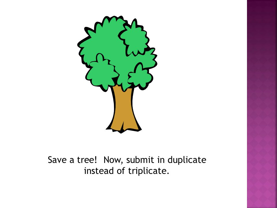 Save a tree! Now, submit in duplicate instead of triplicate.