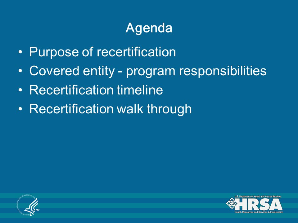 Agenda Purpose of recertification. Covered entity - program responsibilities. Recertification timeline.