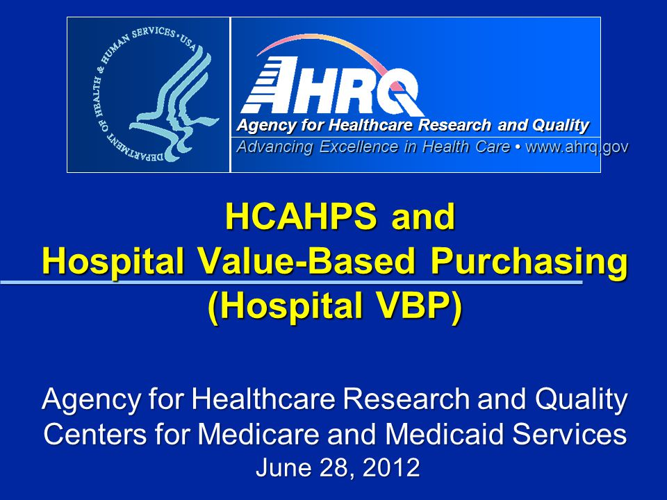 HCAHPS and Hospital Value-Based Purchasing (Hospital VBP) Agency for Healthcare Research and Quality Centers for Medicare and Medicaid Services June 28, 2012
