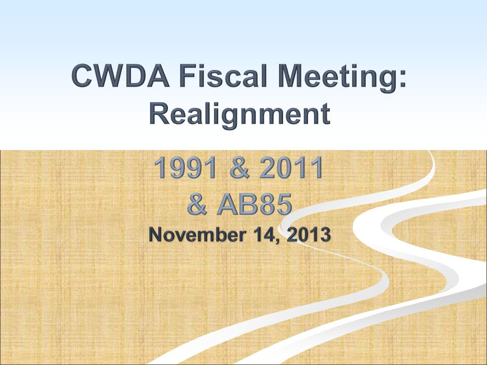 CWDA Fiscal Meeting: Realignment 1991 & 2011 & AB85 November 14, 2013