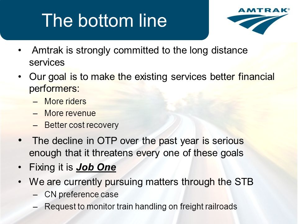 The bottom line Amtrak is strongly committed to the long distance services. Our goal is to make the existing services better financial performers: