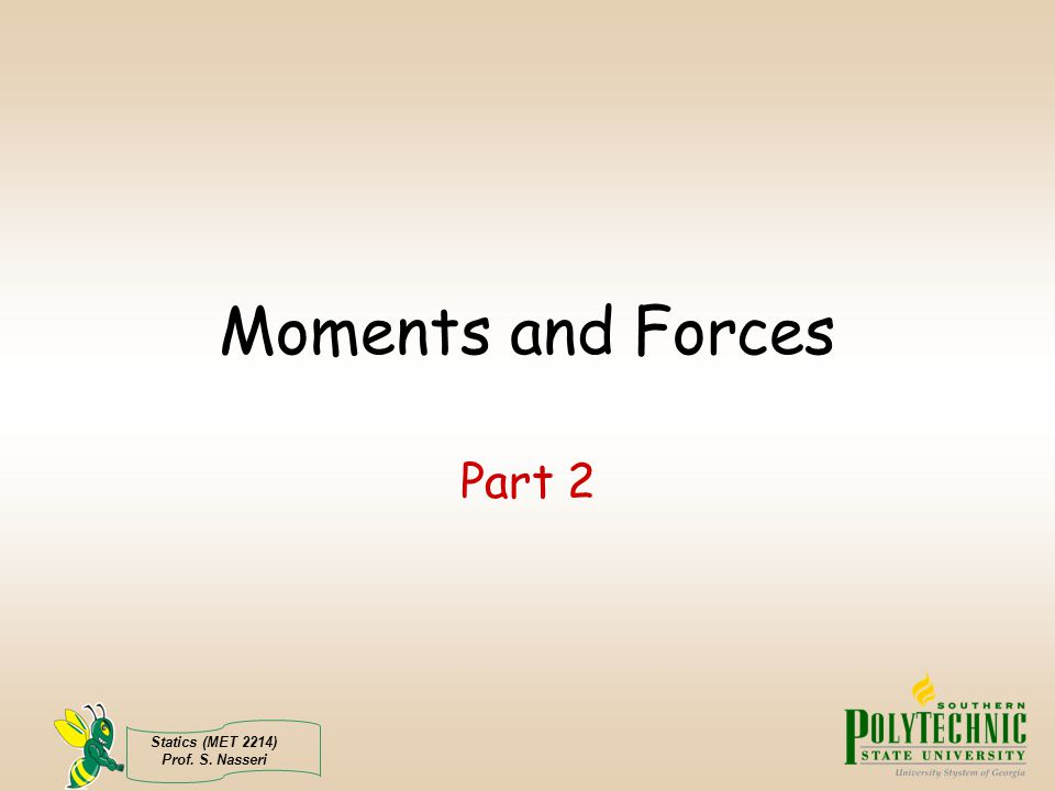 Moments and Forces Part 2 Statics (MET 2214) Prof. S. Nasseri