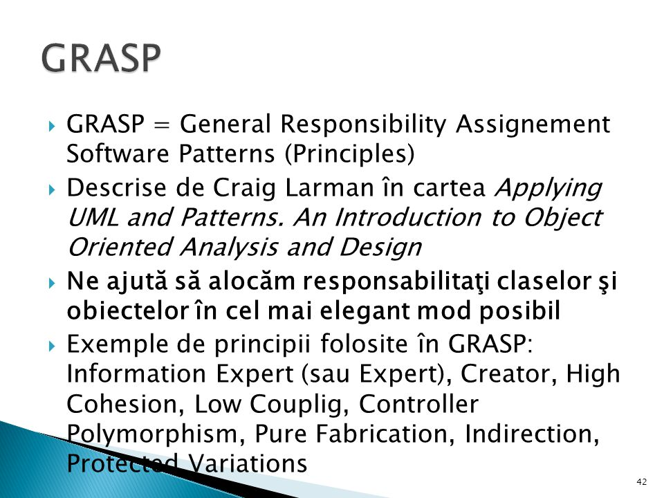 GRASP GRASP = General Responsibility Assignement Software Patterns (Principles)