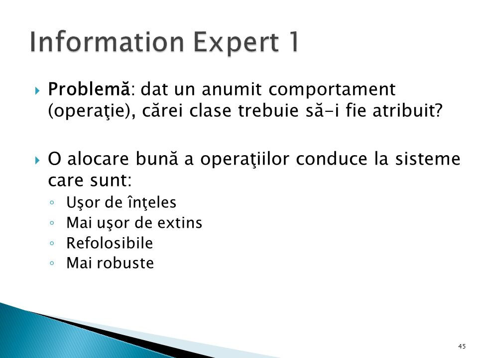 Information Expert 1 Problemă: dat un anumit comportament (operaţie), cărei clase trebuie să-i fie atribuit