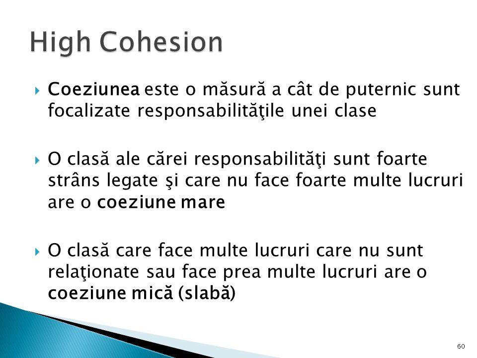 High Cohesion Coeziunea este o măsură a cât de puternic sunt focalizate responsabilităţile unei clase.
