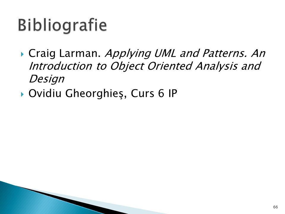 Bibliografie Craig Larman. Applying UML and Patterns. An Introduction to Object Oriented Analysis and Design.