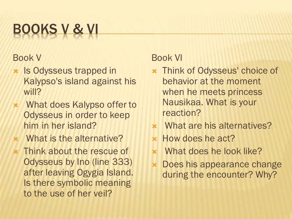 Books V & VI Book V. Is Odysseus trapped in Kalypso s island against his will
