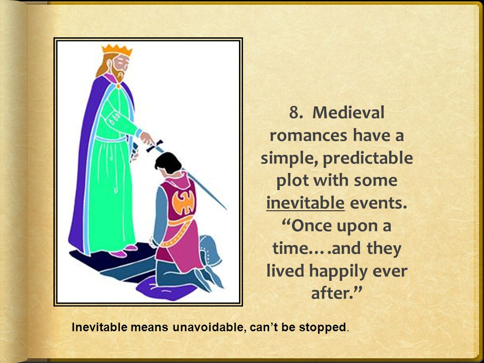 8. Medieval romances have a simple, predictable plot with some inevitable events. Once upon a time….and they lived happily ever after.