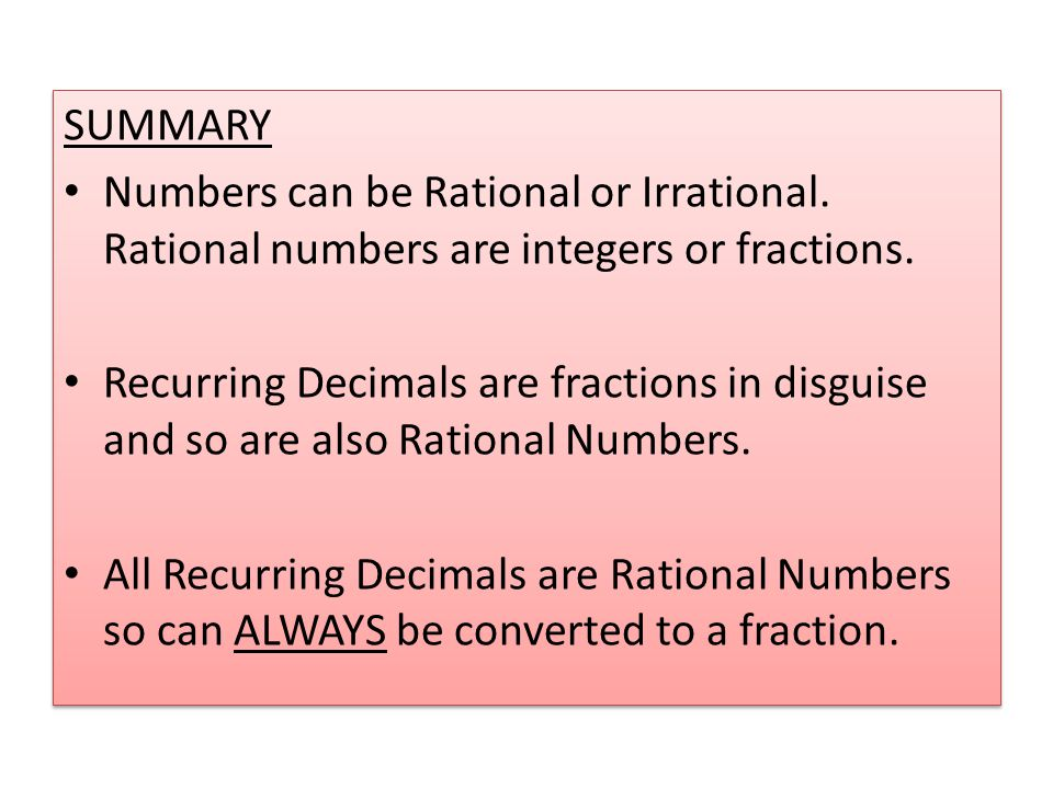 SUMMARY Numbers can be Rational or Irrational. Rational numbers are integers or fractions.