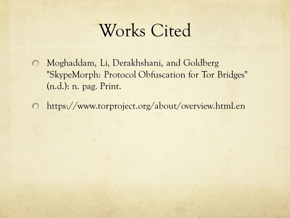 Works Cited Moghaddam, Li, Derakhshani, and Goldberg SkypeMorph: Protocol Obfuscation for Tor Bridges (n.d.): n. pag. Print.