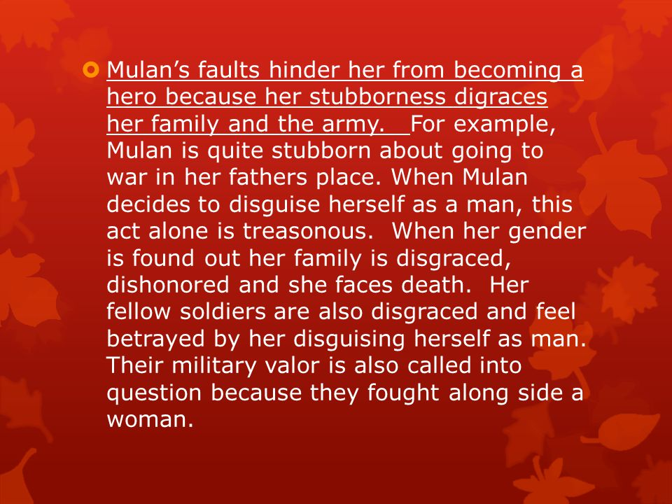 Mulan's faults hinder her from becoming a hero because her stubborness digraces her family and the army.
