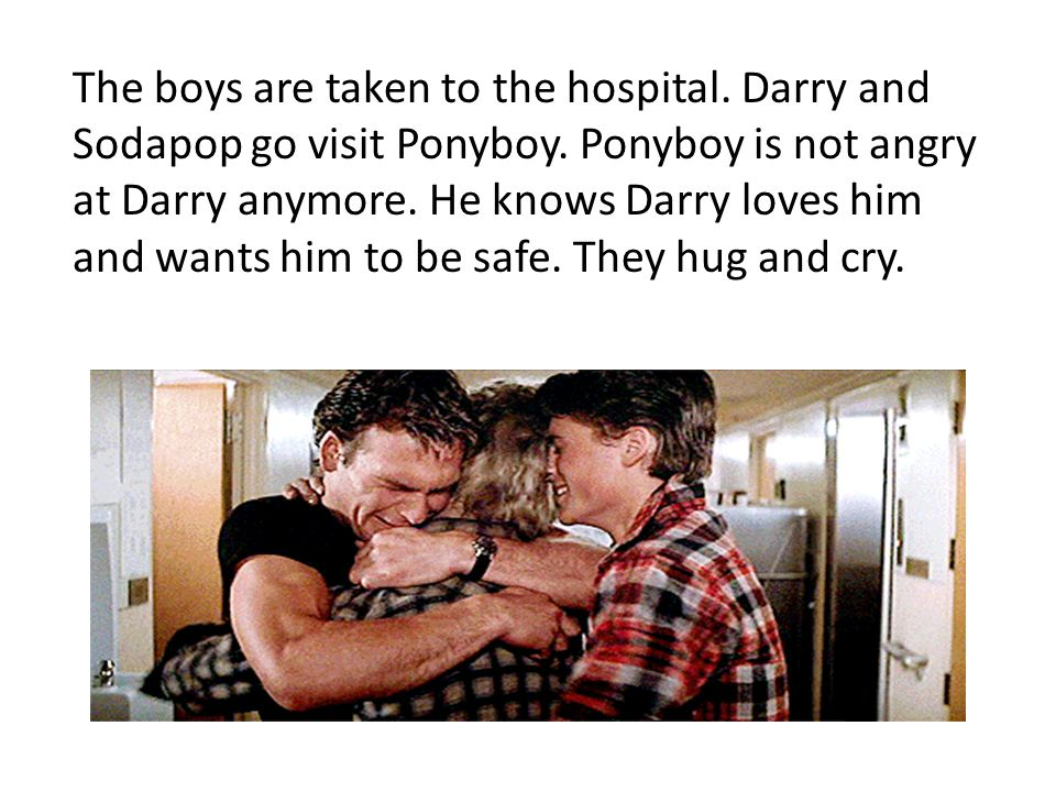 The boys are taken to the hospital. Darry and Sodapop go visit Ponyboy