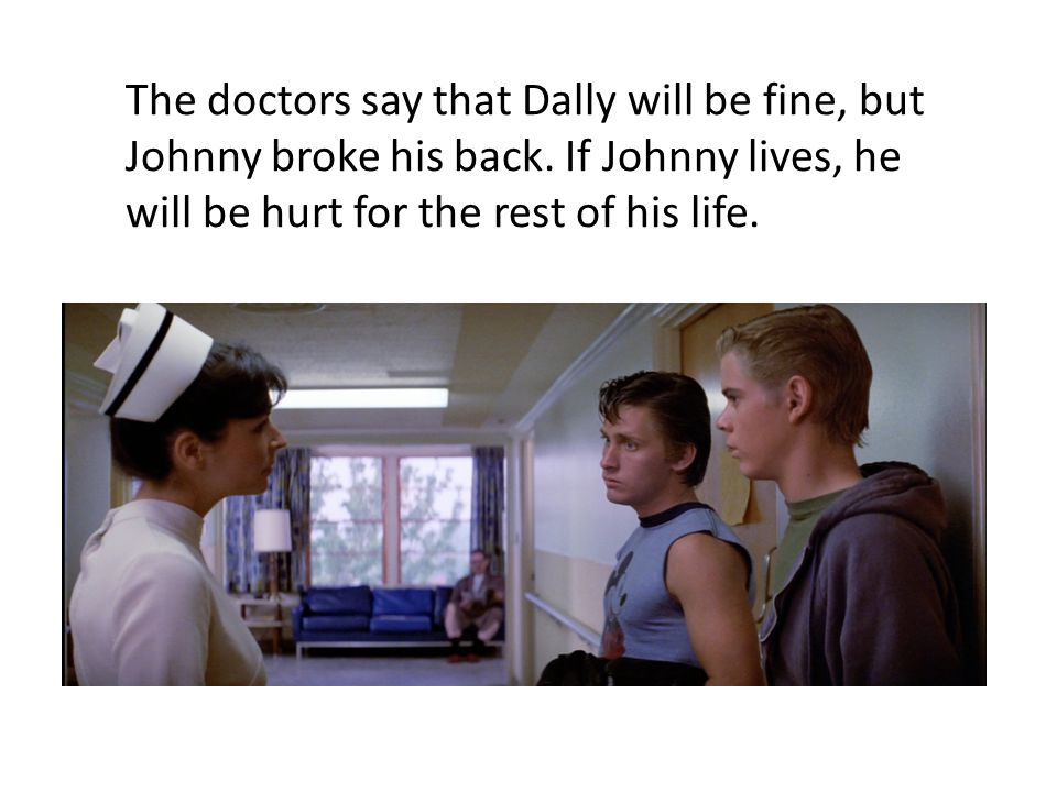 The doctors say that Dally will be fine, but Johnny broke his back