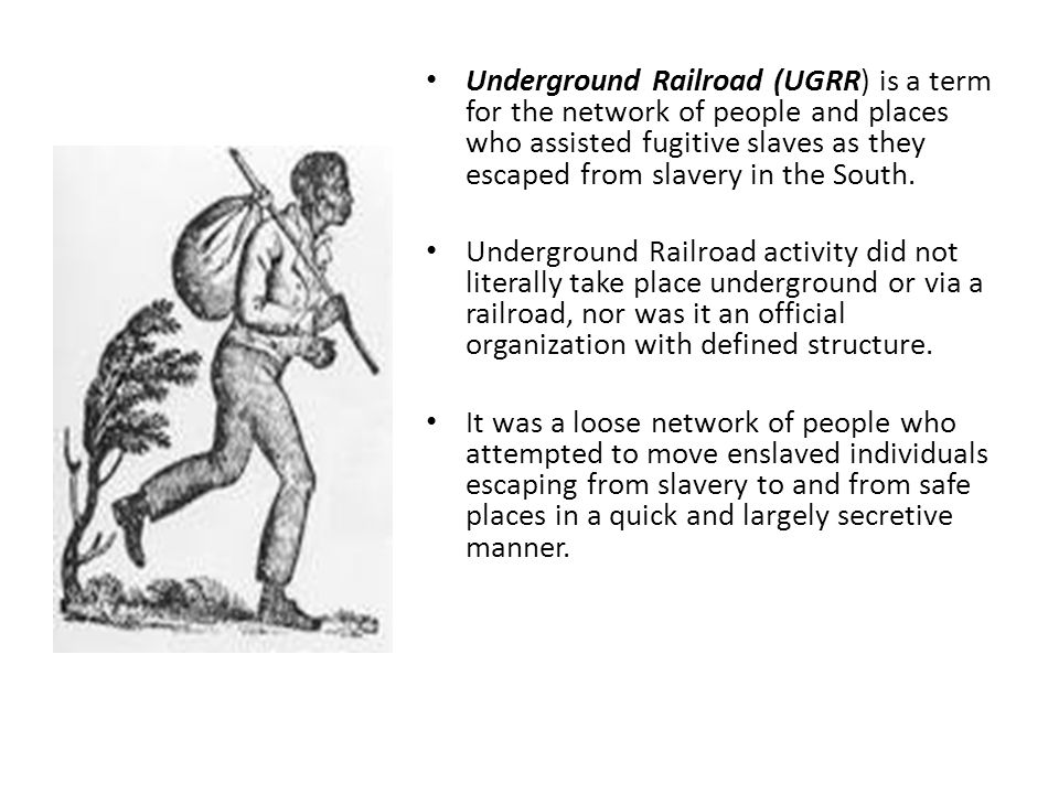 Underground Railroad (UGRR) is a term for the network of people and places who assisted fugitive slaves as they escaped from slavery in the South.
