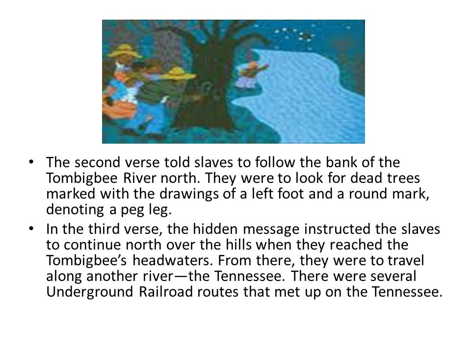 The second verse told slaves to follow the bank of the Tombigbee River north. They were to look for dead trees marked with the drawings of a left foot and a round mark, denoting a peg leg.