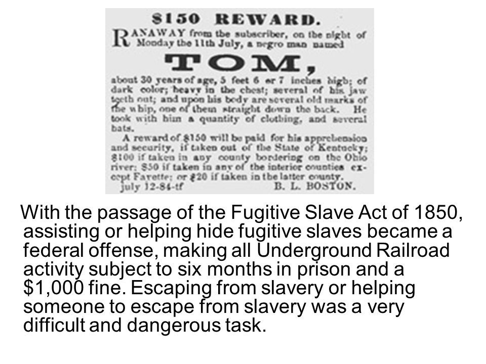 With the passage of the Fugitive Slave Act of 1850, assisting or helping hide fugitive slaves became a federal offense, making all Underground Railroad activity subject to six months in prison and a $1,000 fine.