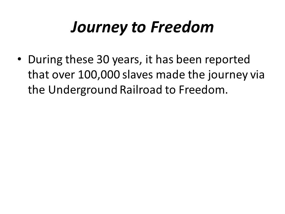 Journey to Freedom During these 30 years, it has been reported that over 100,000 slaves made the journey via the Underground Railroad to Freedom.