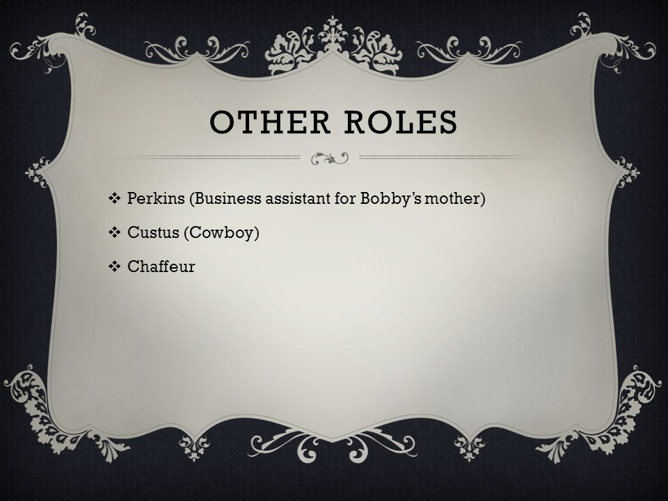 OTHER ROLES Perkins (Business assistant for Bobby's mother)