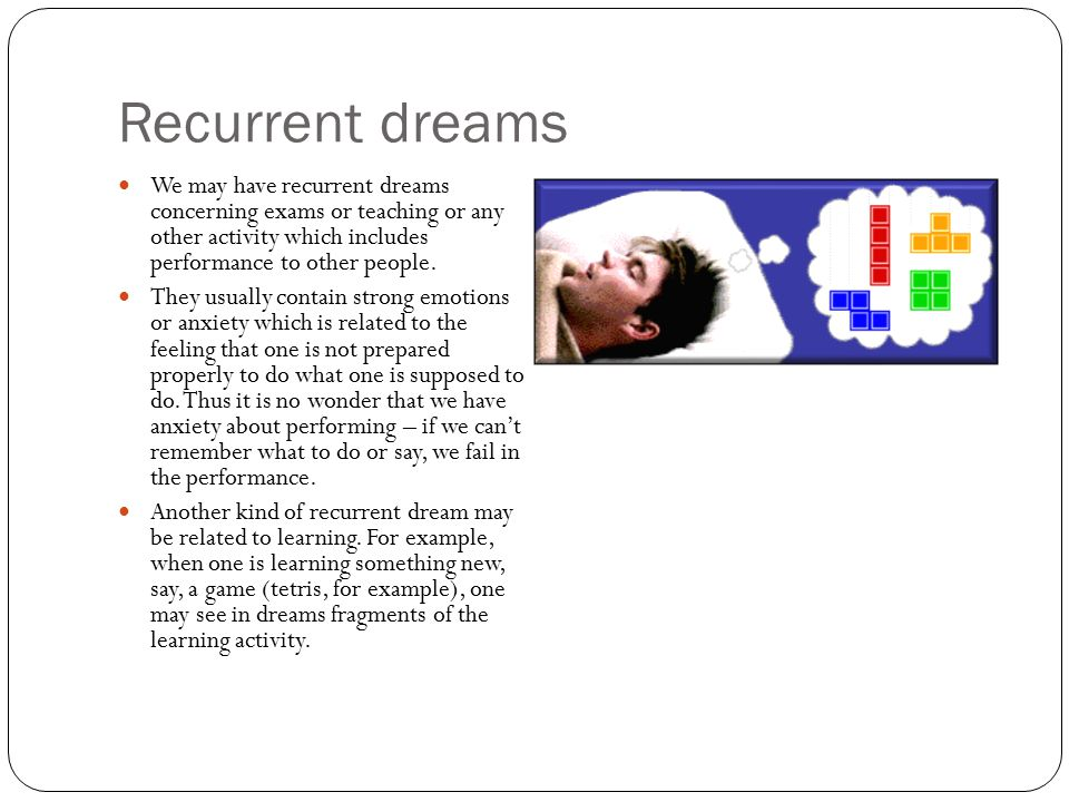 Recurrent dreams We may have recurrent dreams concerning exams or teaching or any other activity which includes performance to other people.