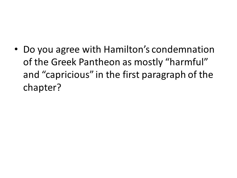 Do you agree with Hamilton's condemnation of the Greek Pantheon as mostly harmful and capricious in the first paragraph of the chapter