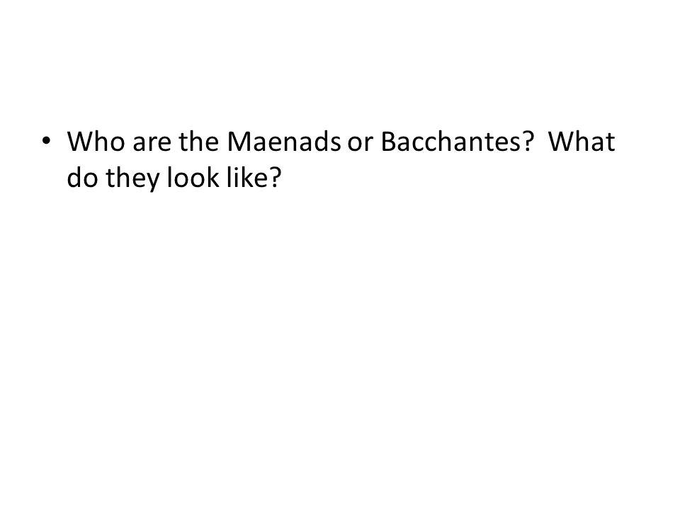 Who are the Maenads or Bacchantes What do they look like