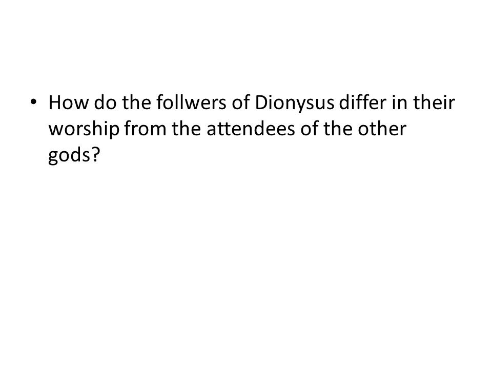 How do the follwers of Dionysus differ in their worship from the attendees of the other gods