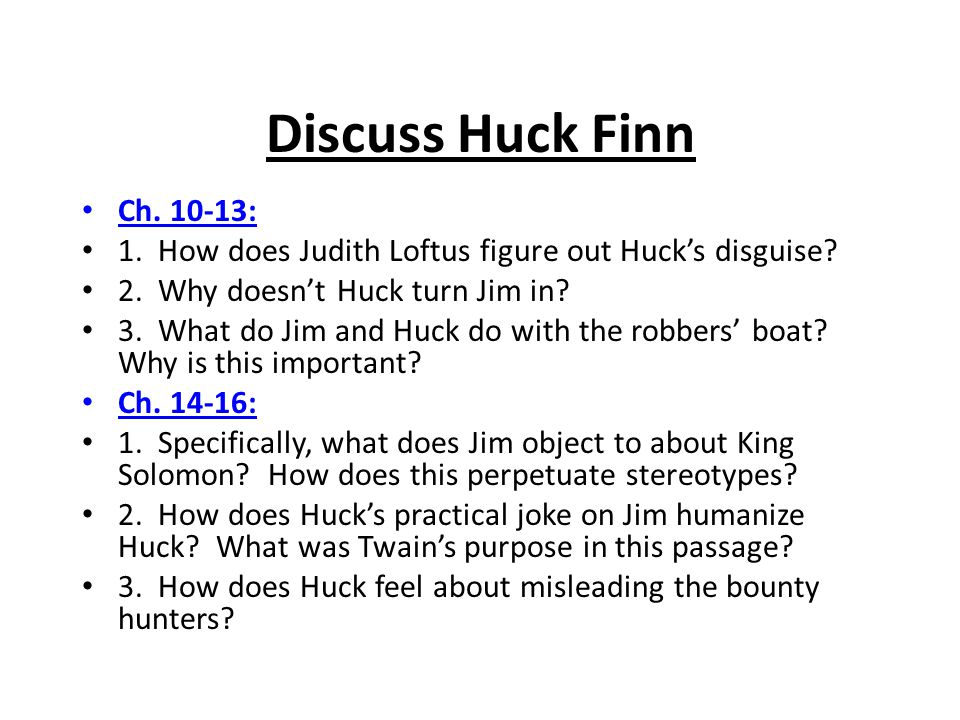 Discuss Huck Finn Ch. 10-13: 1. How does Judith Loftus figure out Huck's disguise 2. Why doesn't Huck turn Jim in