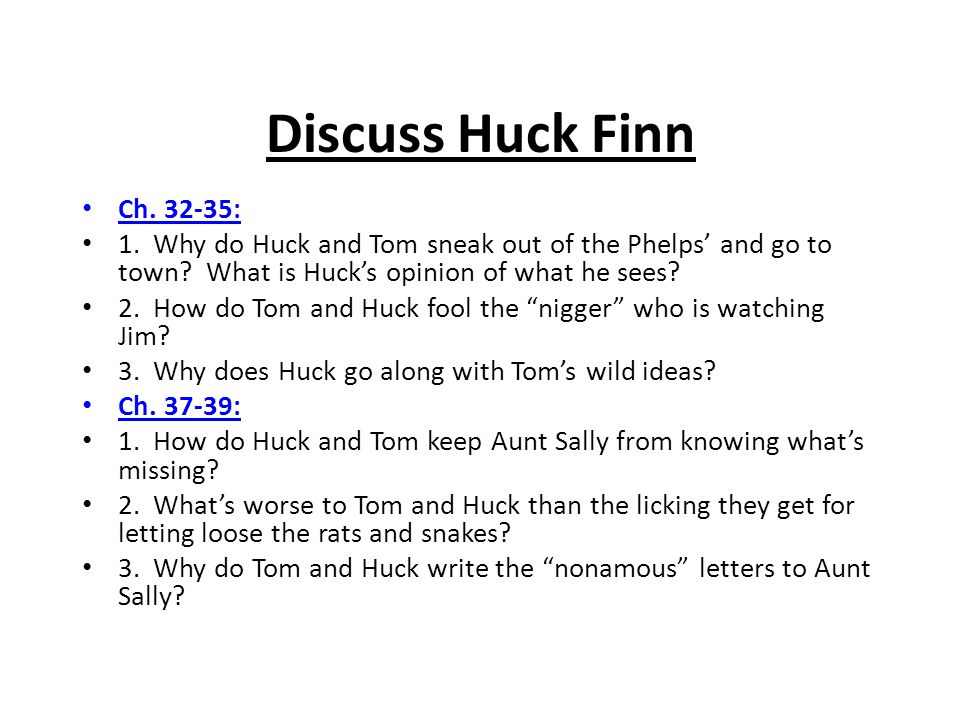 Discuss Huck Finn Ch. 32-35: 1. Why do Huck and Tom sneak out of the Phelps' and go to town What is Huck's opinion of what he sees