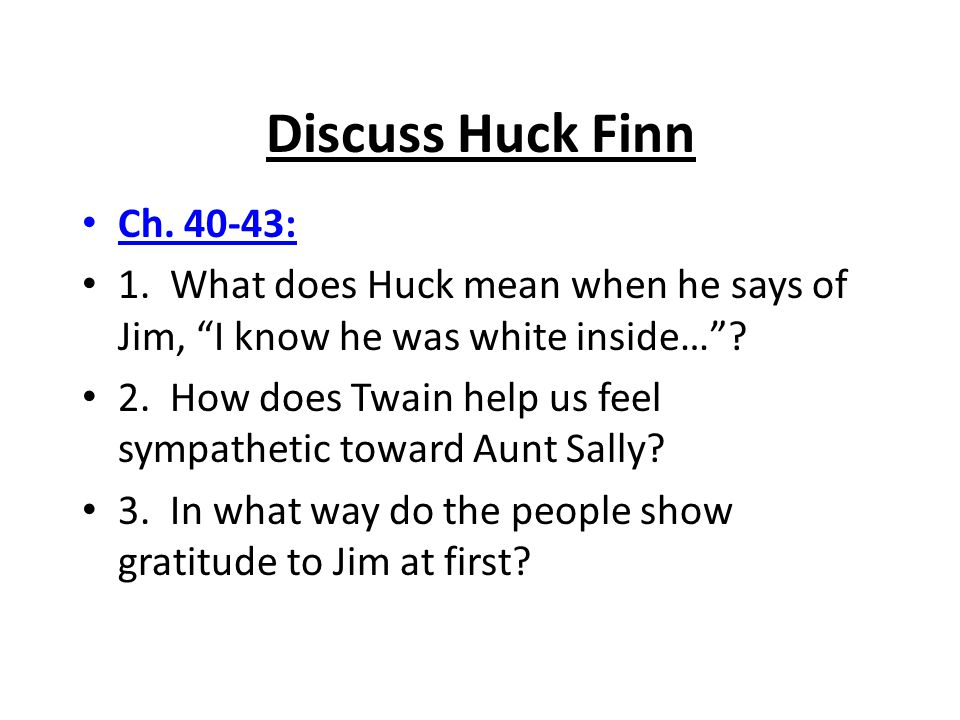Discuss Huck Finn Ch. 40-43: 1. What does Huck mean when he says of Jim, I know he was white inside…