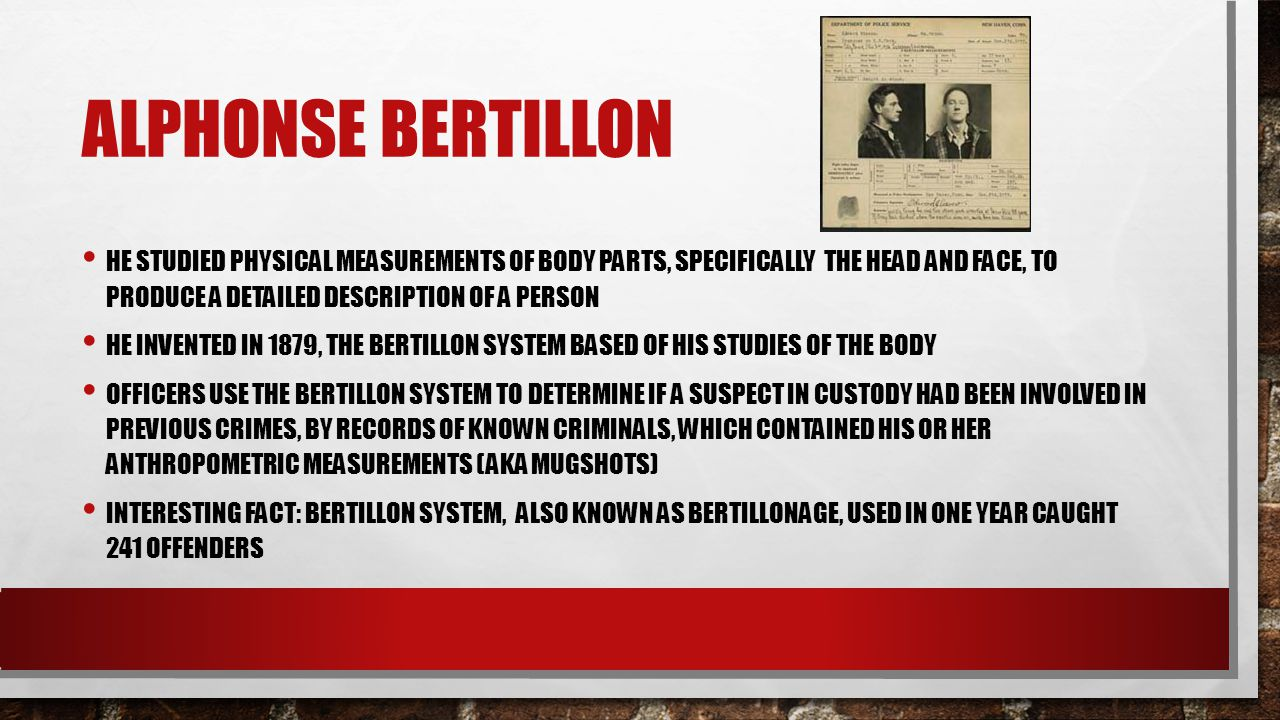 Alphonse Bertillon He studied physical measurements of body parts, specifically the head and face, to produce a detailed description of a person.