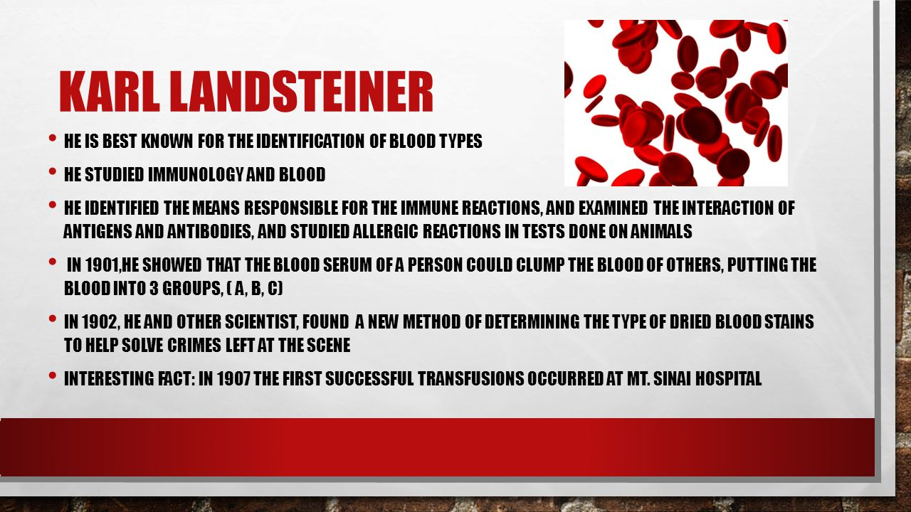 Karl Landsteiner He is best known for the identification of blood types. He studied immunology and blood.