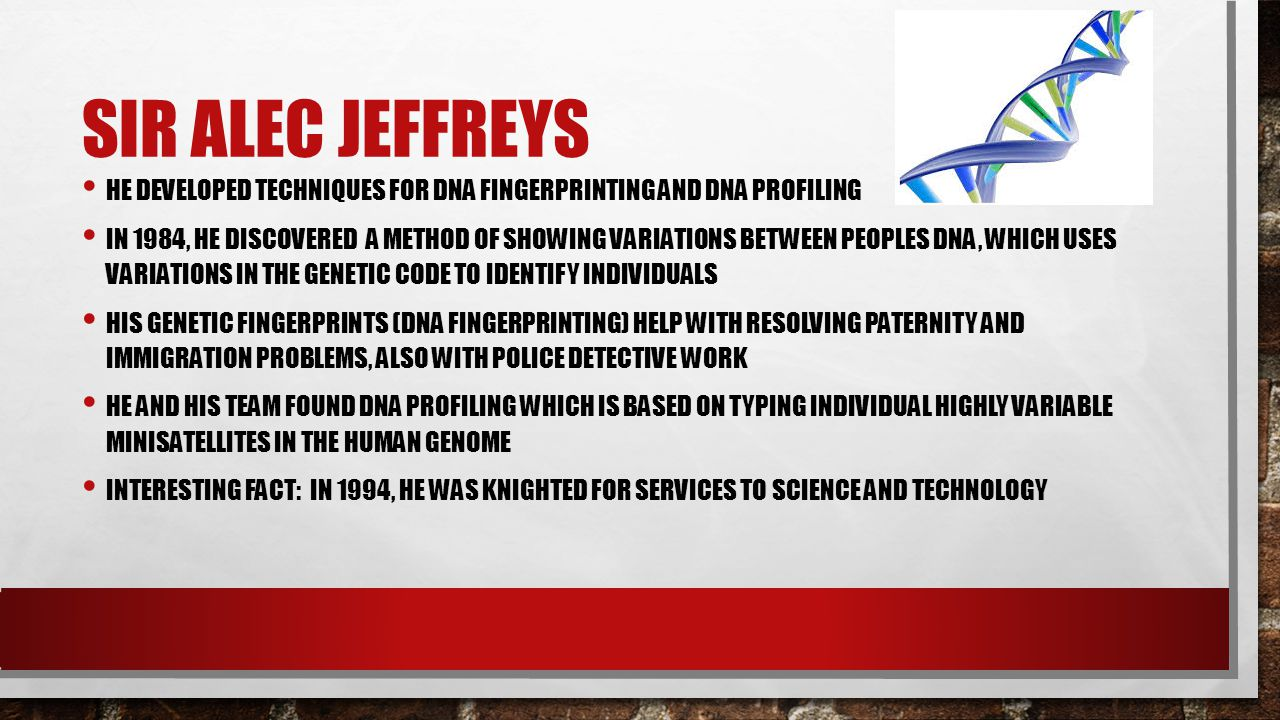Sir alec jeffreys He developed techniques for DNA fingerprinting and DNA profiling.