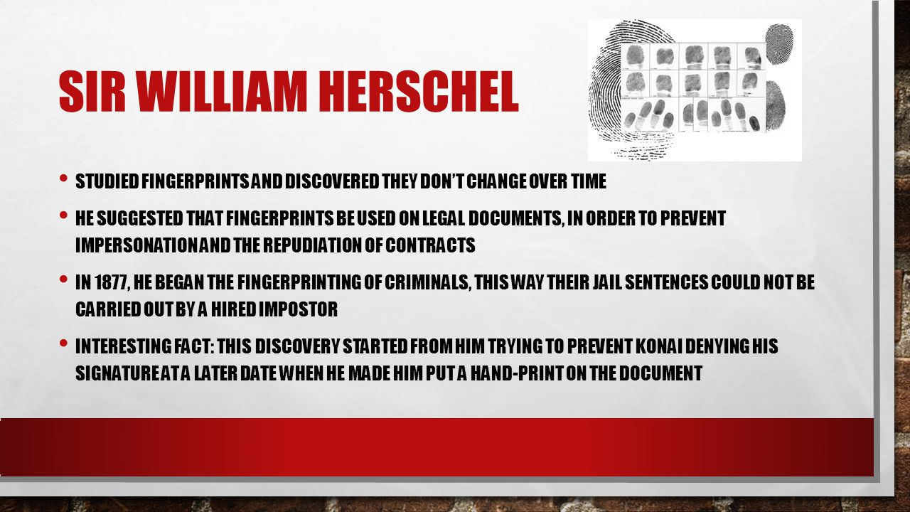 Sir William Herschel Studied fingerprints and discovered they don't change over time.