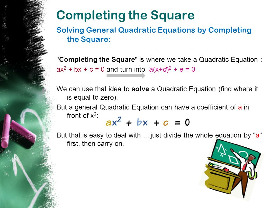 Completing the Square Solving General Quadratic Equations by Completing the Square: Completing the Square is where we take a Quadratic Equation :